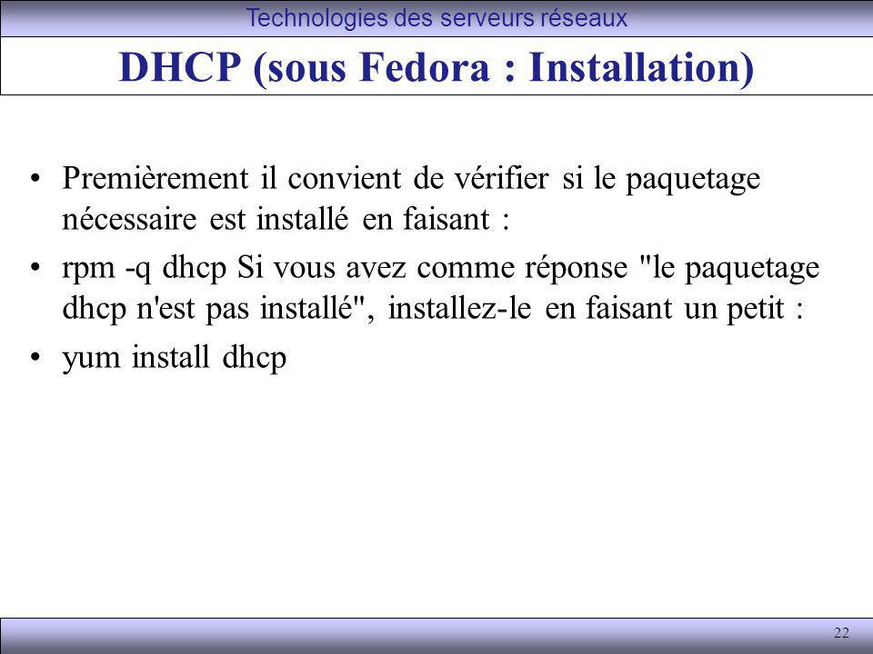 22 DHCP (sous Fedora : Installation) Premièrement il convient de vérifier si le paquetage nécessaire est installé en faisant : rpm -q dhcp Si vous ave
