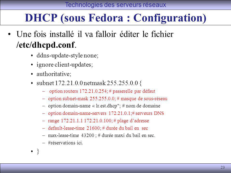 23 DHCP (sous Fedora : Configuration) Une fois installé il va falloir éditer le fichier /etc/dhcpd.conf. ddns-update-style none; ignore client-updates