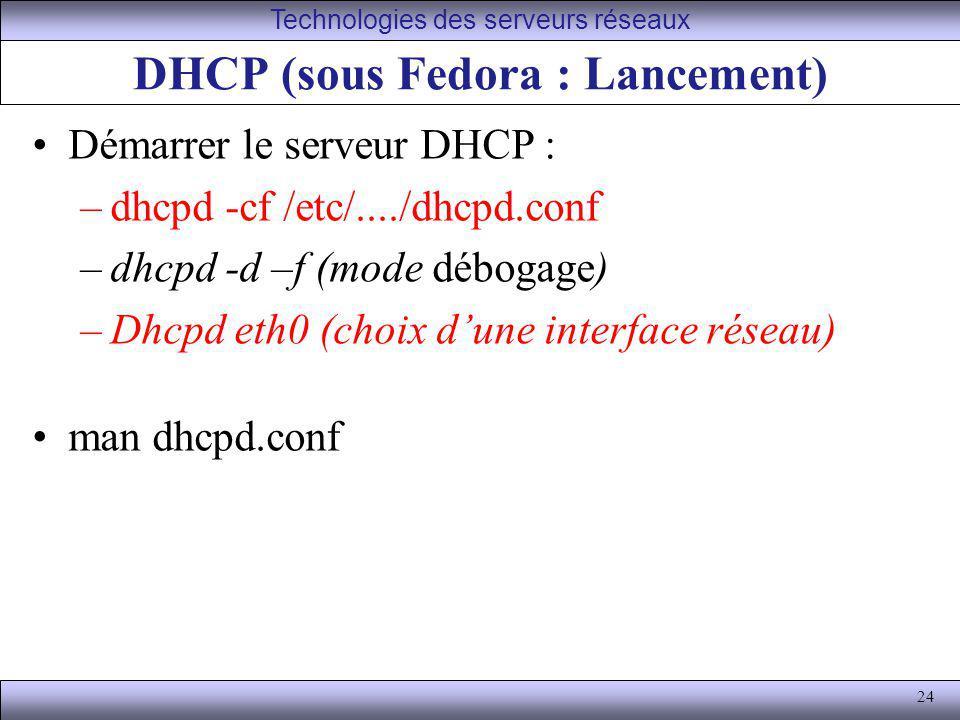 24 DHCP (sous Fedora : Lancement) Démarrer le serveur DHCP : –dhcpd -cf /etc/..../dhcpd.conf –dhcpd -d –f (mode débogage) –Dhcpd eth0 (choix dune inte