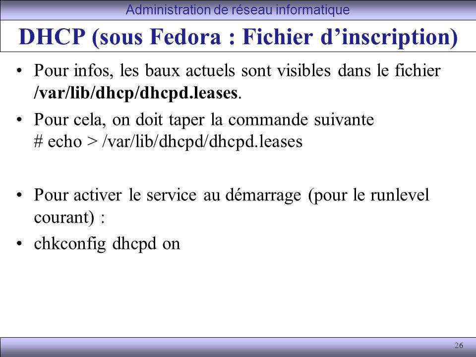 26 DHCP (sous Fedora : Fichier dinscription) Pour infos, les baux actuels sont visibles dans le fichier /var/lib/dhcp/dhcpd.leases. Pour cela, on doit