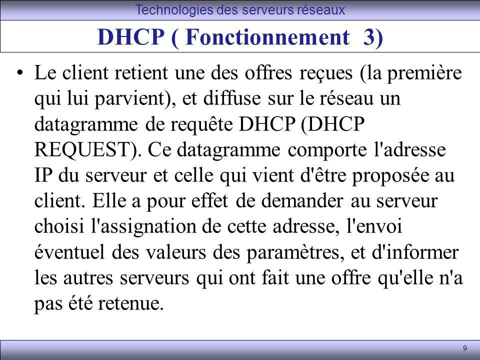 10 DHCP ( Fonctionnement 4) Le serveur DHCP choisi élabore un datagramme d accusé de réception (DHCP ack) qui assigne au client l adresse IP et son masque de sous-réseau, la durée du bail de cette adresse, deux valeurs T1 et T2 qui déterminent le comportement du client en fin de bail, et éventuellement d autres paramètres : adresse IP de la passerelle par défaut adresses IP des serveurs DNS Les serveurs DHCP, bien entendu, doivent être pourvus d une adresse IP statique.
