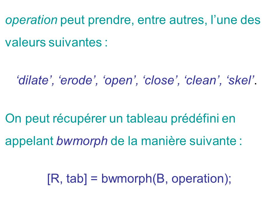 operation peut prendre, entre autres, lune des valeurs suivantes : dilate, erode, open, close, clean, skel. On peut récupérer un tableau prédéfini en