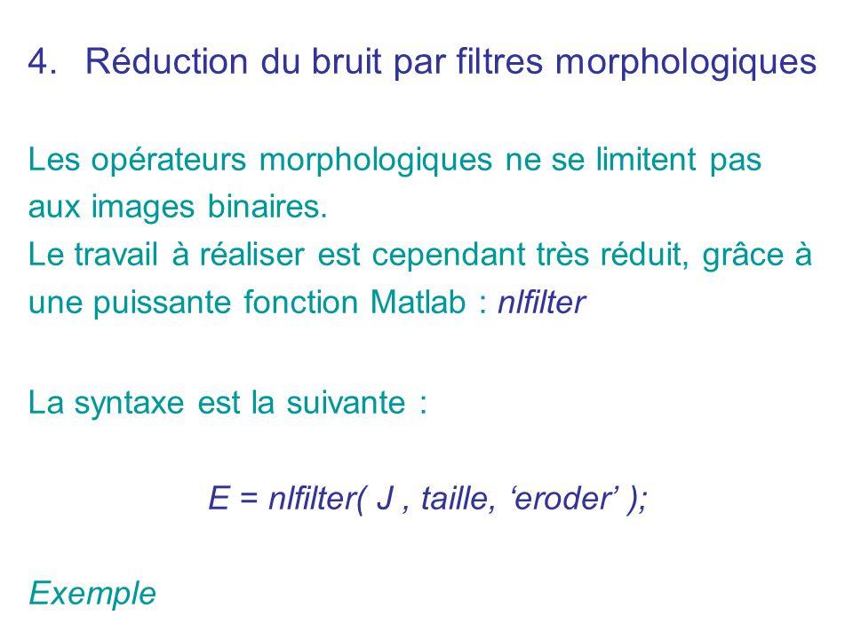 4.Réduction du bruit par filtres morphologiques Les opérateurs morphologiques ne se limitent pas aux images binaires. Le travail à réaliser est cepend