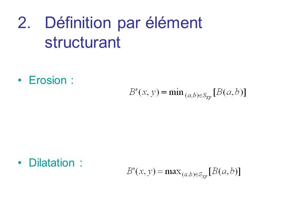 2.Définition par élément structurant Erosion : Dilatation :