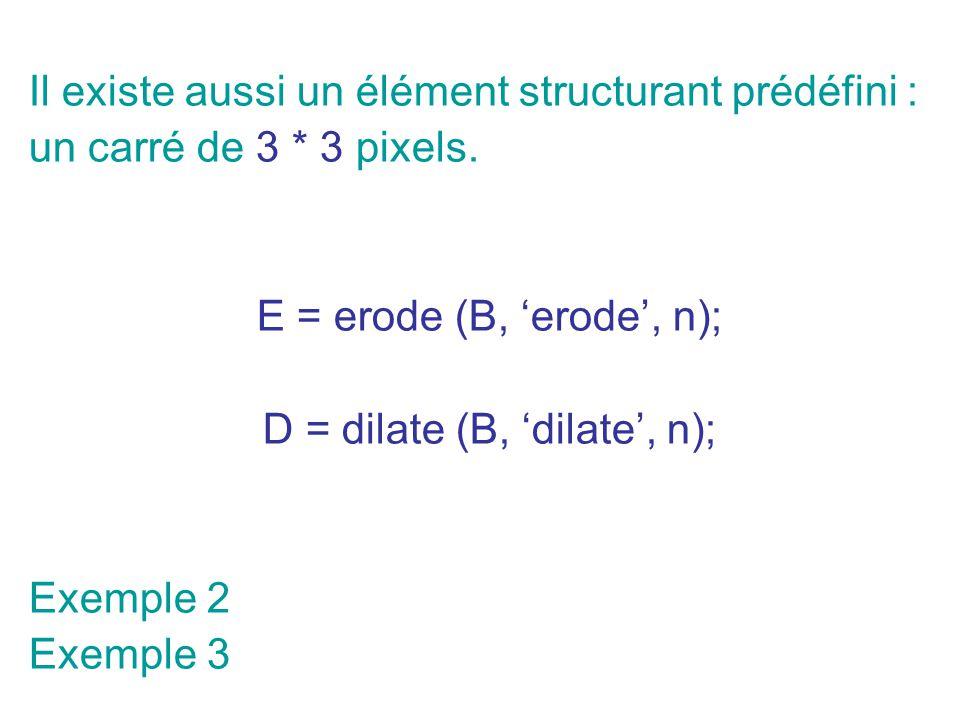Il existe aussi un élément structurant prédéfini : un carré de 3 * 3 pixels. E = erode (B, erode, n); D = dilate (B, dilate, n); Exemple 2 Exemple 3