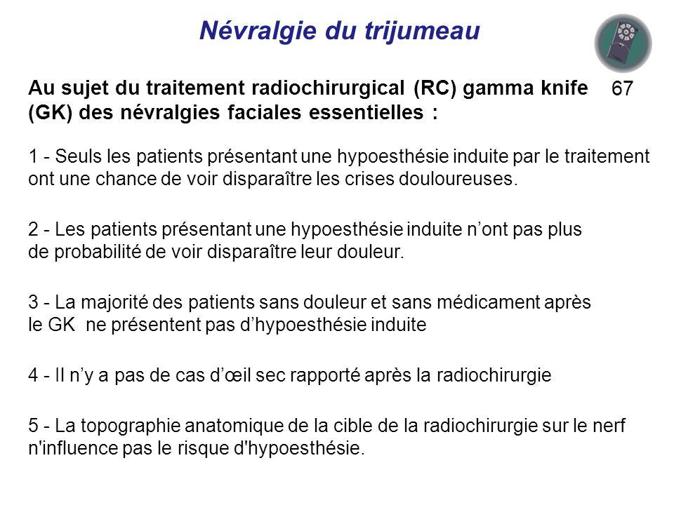 Au sujet du traitement radiochirurgical (RC) gamma knife (GK) des névralgies faciales essentielles : 67 1 - Seuls les patients présentant une hypoesthésie induite par le traitement ont une chance de voir disparaître les crises douloureuses.