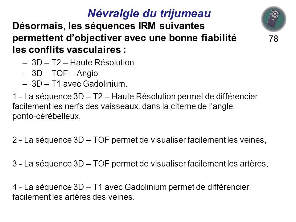Désormais, les séquences IRM suivantes permettent dobjectiver avec une bonne fiabilité les conflits vasculaires : 78 1 - La séquence 3D – T2 – Haute Résolution permet de différencier facilement les nerfs des vaisseaux, dans la citerne de langle ponto-cérébelleux, 2 - La séquence 3D – TOF permet de visualiser facilement les veines, 3 - La séquence 3D – TOF permet de visualiser facilement les artères, 4 - La séquence 3D – T1 avec Gadolinium permet de différencier facilement les artères des veines.