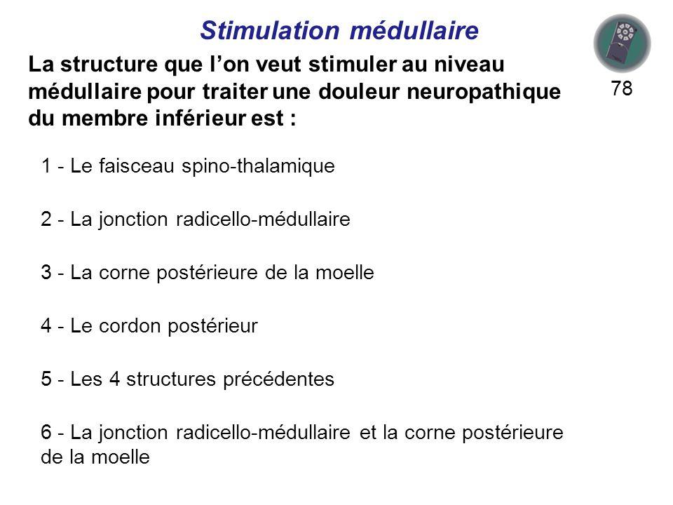 La structure que lon veut stimuler au niveau médullaire pour traiter une douleur neuropathique du membre inférieur est : 78 Stimulation médullaire 1 - Le faisceau spino-thalamique 2 - La jonction radicello-médullaire 3 - La corne postérieure de la moelle 4 - Le cordon postérieur 5 - Les 4 structures précédentes 6 - La jonction radicello-médullaire et la corne postérieure de la moelle