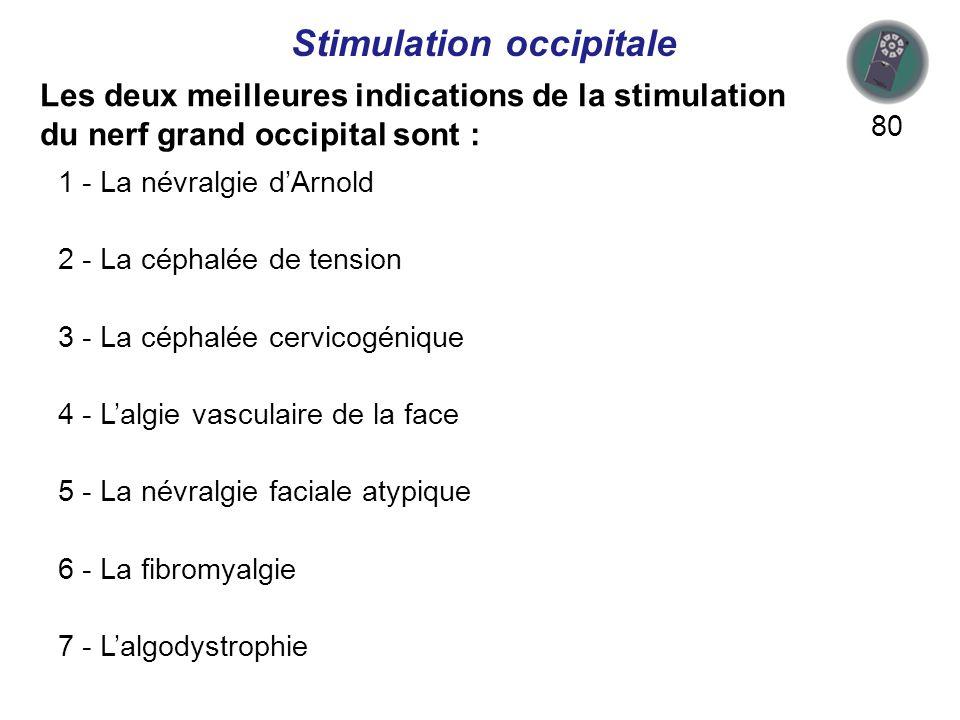 Les deux meilleures indications de la stimulation du nerf grand occipital sont : 80 Stimulation occipitale 1 - La névralgie dArnold 2 - La céphalée de tension 3 - La céphalée cervicogénique 4 - Lalgie vasculaire de la face 5 - La névralgie faciale atypique 6 - La fibromyalgie 7 - Lalgodystrophie