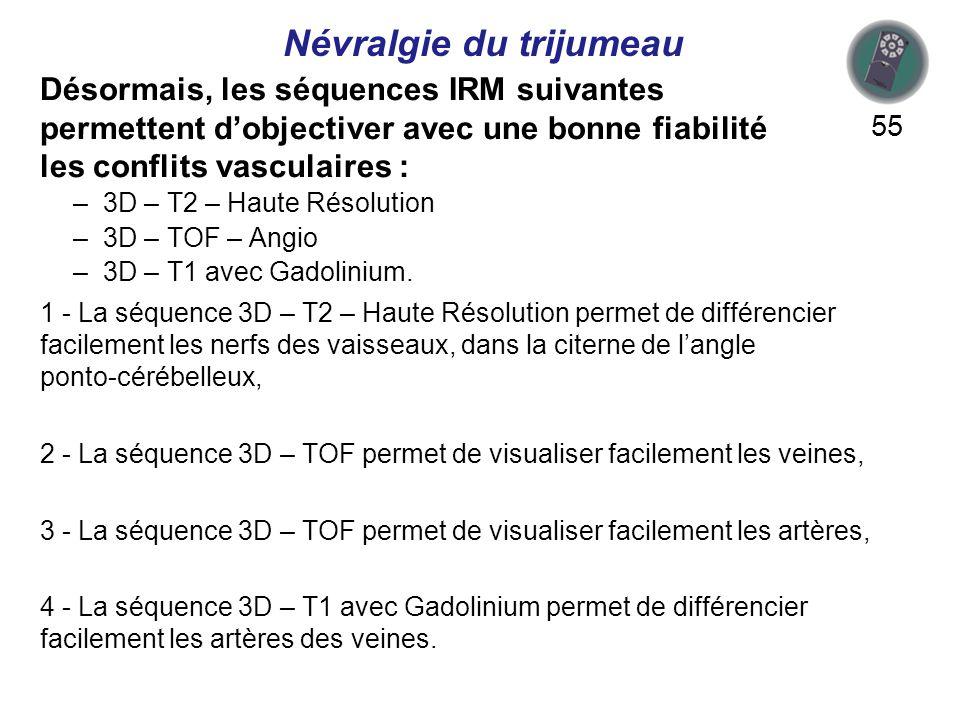Désormais, les séquences IRM suivantes permettent dobjectiver avec une bonne fiabilité les conflits vasculaires : 55 1 - La séquence 3D – T2 – Haute Résolution permet de différencier facilement les nerfs des vaisseaux, dans la citerne de langle ponto-cérébelleux, 2 - La séquence 3D – TOF permet de visualiser facilement les veines, 3 - La séquence 3D – TOF permet de visualiser facilement les artères, 4 - La séquence 3D – T1 avec Gadolinium permet de différencier facilement les artères des veines.