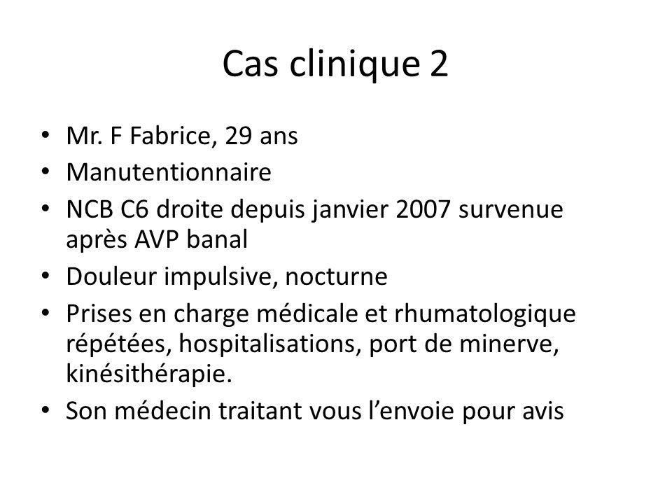 Cas clinique 2 Mr. F Fabrice, 29 ans Manutentionnaire NCB C6 droite depuis janvier 2007 survenue après AVP banal Douleur impulsive, nocturne Prises en