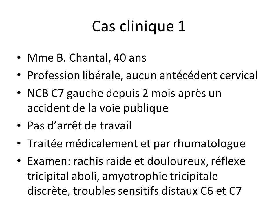 Cas clinique 1 Mme B. Chantal, 40 ans Profession libérale, aucun antécédent cervical NCB C7 gauche depuis 2 mois après un accident de la voie publique