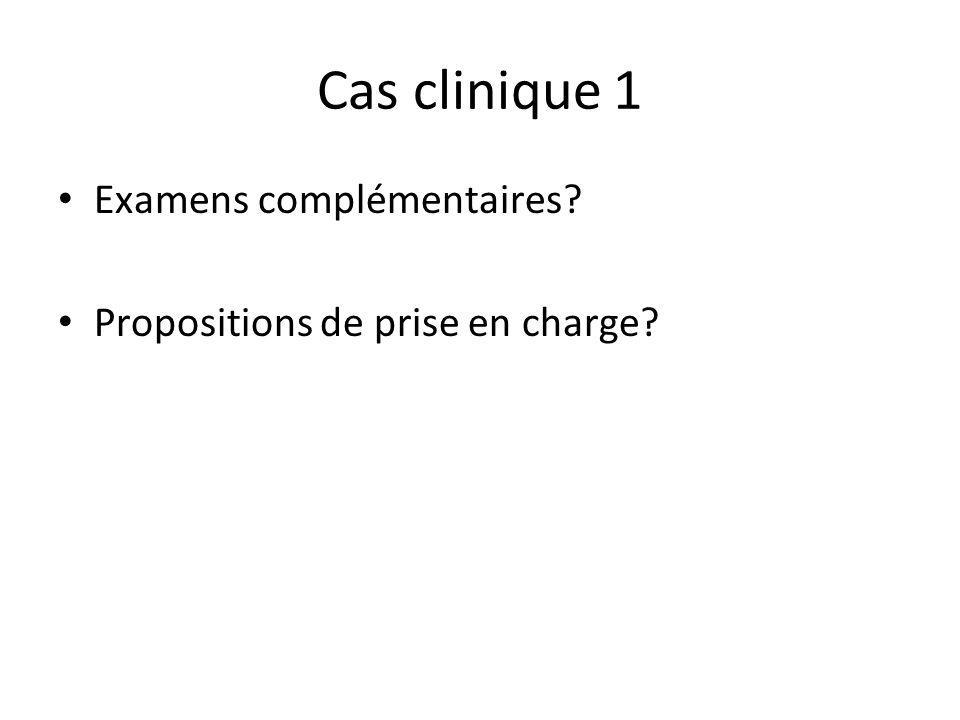 Cas clinique 1 Examens complémentaires? Propositions de prise en charge?