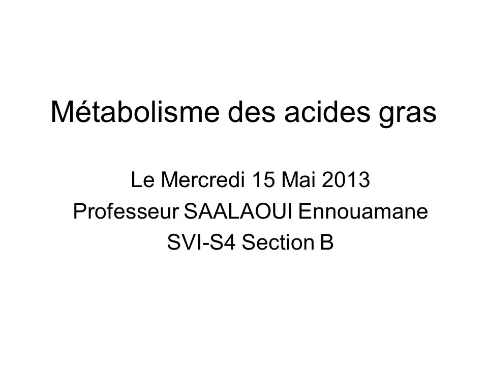 Métabolisme des acides gras Le Mercredi 15 Mai 2013 Professeur SAALAOUI Ennouamane SVI-S4 Section B