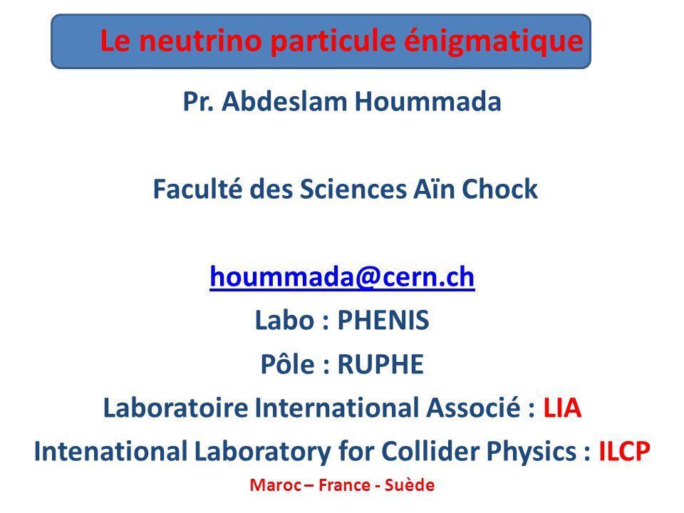 Le neutrino particule énigmatique Pr. Abdeslam Hoummada Faculté des Sciences Aïn Chock hoummada@cern.ch Labo : PHENIS Pôle : RUPHE Laboratoire Interna