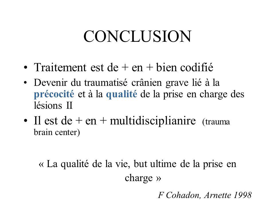 CONCLUSION Traitement est de + en + bien codifié Devenir du traumatisé crânien grave lié à la précocité et à la qualité de la prise en charge des lési