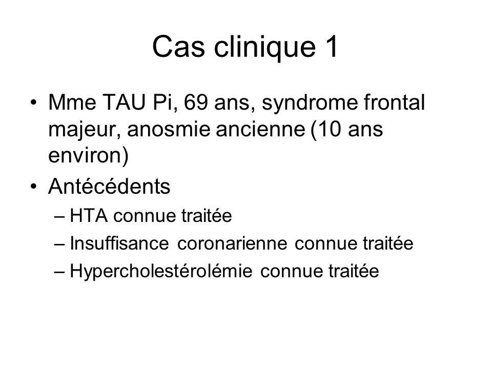 Cas clinique 1 Mme TAU Pi, 69 ans, syndrome frontal majeur, anosmie ancienne (10 ans environ) Antécédents –HTA connue traitée –Insuffisance coronarienne connue traitée –Hypercholestérolémie connue traitée