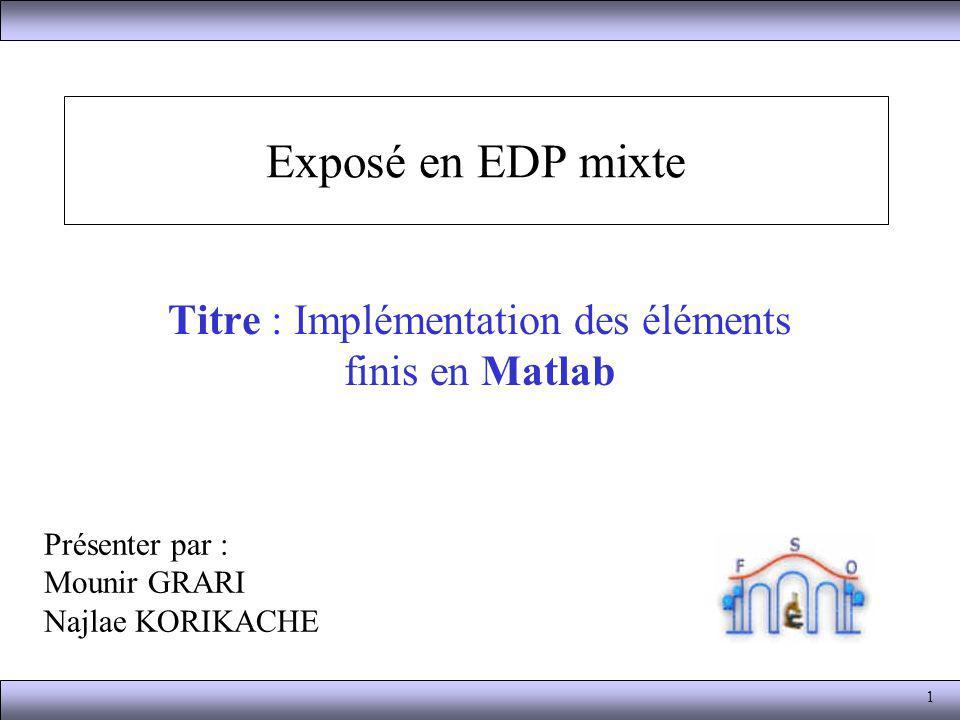 2 Plan 1.Introduction 2.Le problème exact 3.Discrétisation de Galerkin du problème 4.Représentation des données de la triangulation 5.La matrice de rigidité 6.Assembler le côté droit de léquation 7.États dincorporation de Dirichlet 8.Calcul de la solution numérique 9.L équation de la chaleur 10.Un problème non-linéaire 11.Problèmes tridimensionnels Par : GRARI et KORIKACHE Implémentation des éléments finis en Matlab