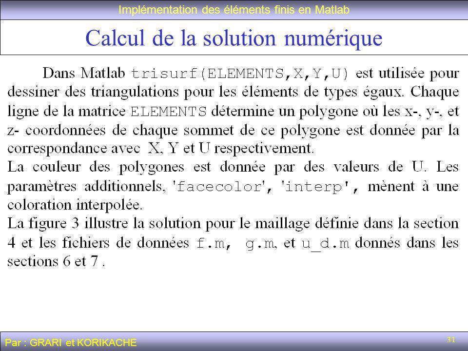 31 Calcul de la solution numérique Implémentation des éléments finis en Matlab Par : GRARI et KORIKACHE