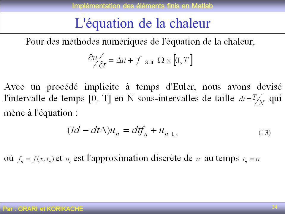 34 L équation de la chaleur Implémentation des éléments finis en Matlab Par : GRARI et KORIKACHE