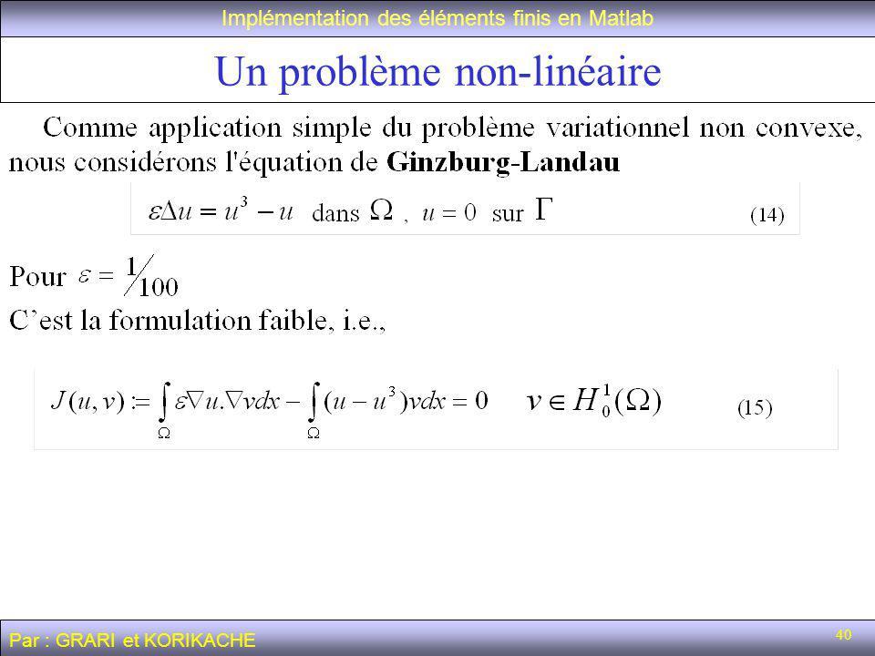 40 Un problème non-linéaire Implémentation des éléments finis en Matlab Par : GRARI et KORIKACHE