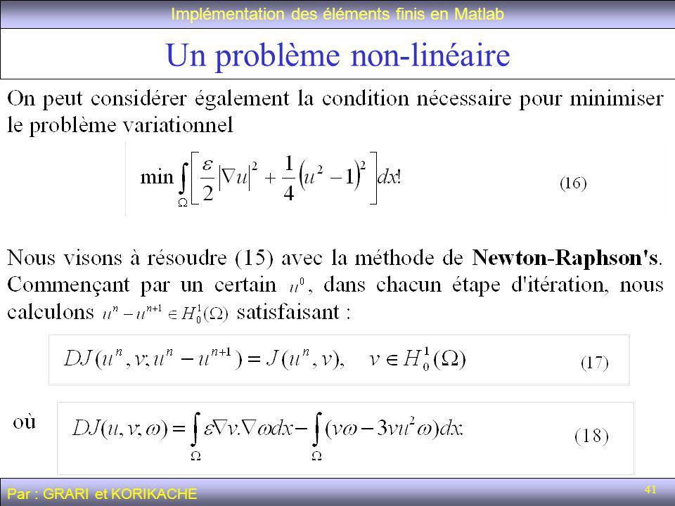 41 Un problème non-linéaire Implémentation des éléments finis en Matlab Par : GRARI et KORIKACHE