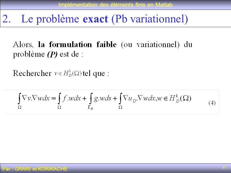6 2.Le problème exact (Pb variationnel) Implémentation des éléments finis en Matlab Par : GRARI et KORIKACHE