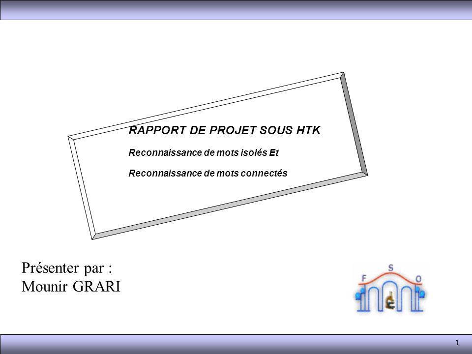 1 Présenter par : Mounir GRARI RAPPORT DE PROJET SOUS HTK Reconnaissance de mots isolés Et Reconnaissance de mots connectés