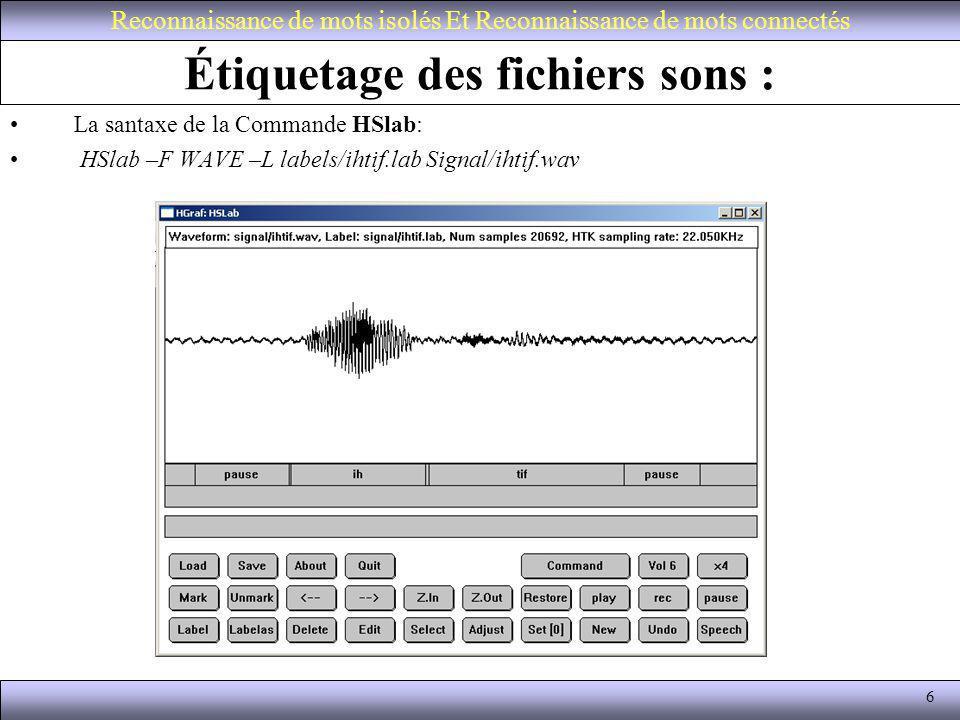 6 Étiquetage des fichiers sons : La santaxe de la Commande HSlab: HSlab –F WAVE –L labels/ihtif.lab Signal/ihtif.wav Reconnaissance de mots isolés Et