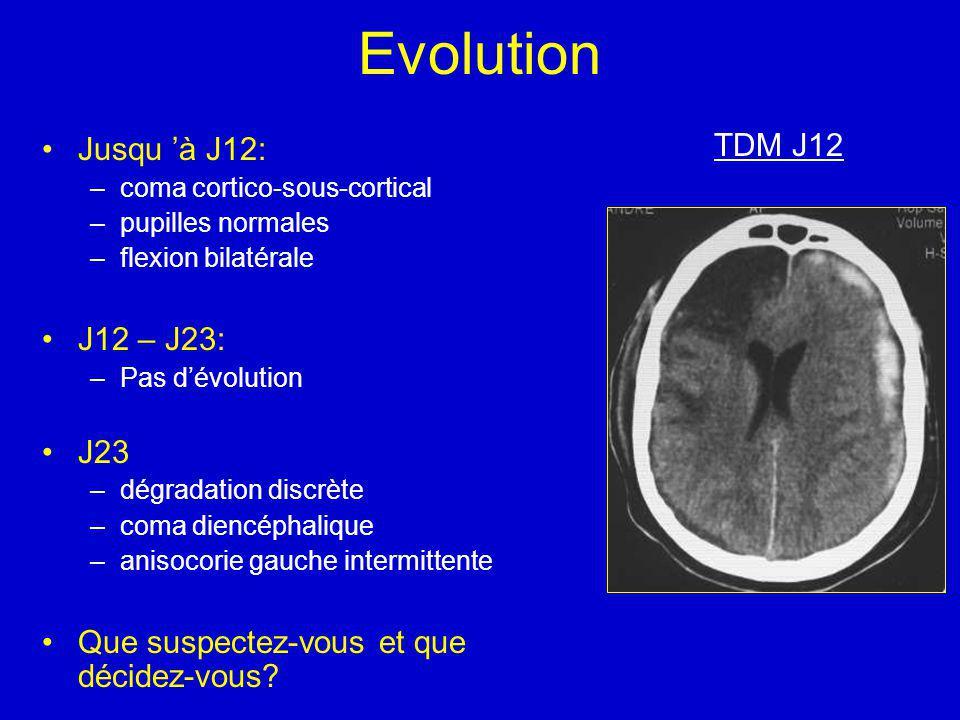 Evolution Jusqu à J12: –coma cortico-sous-cortical –pupilles normales –flexion bilatérale J12 – J23: –Pas dévolution J23 –dégradation discrète –coma diencéphalique –anisocorie gauche intermittente Que suspectez-vous et que décidez-vous.