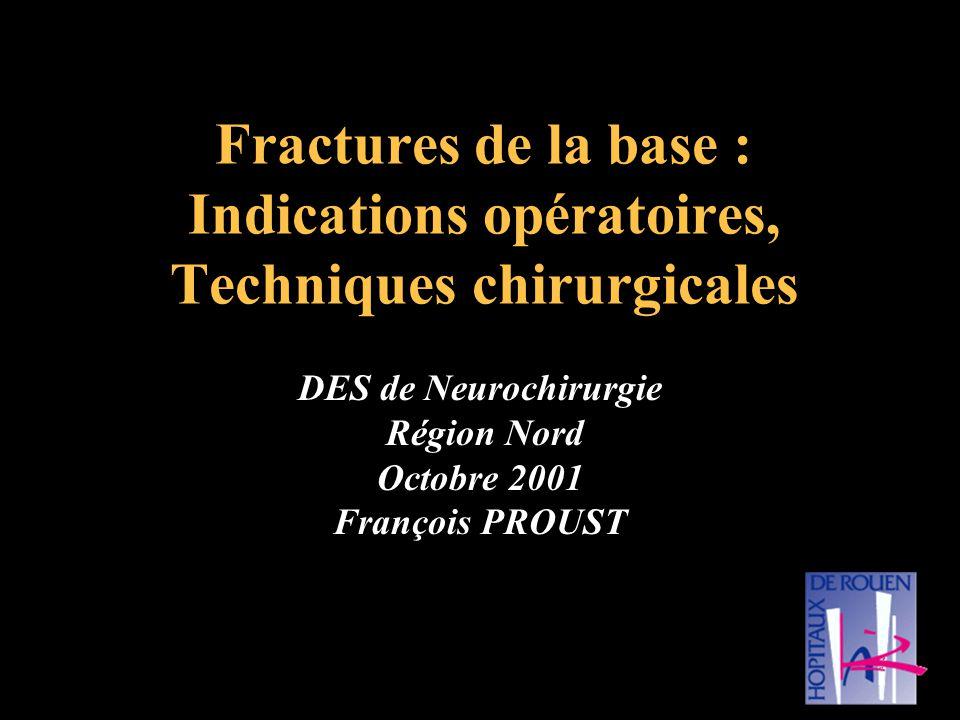Fractures de la base : Indications opératoires, Techniques chirurgicales DES de Neurochirurgie Région Nord Octobre 2001 François PROUST