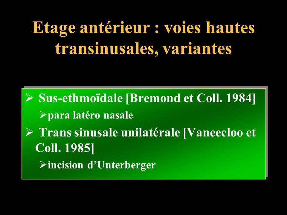 Etage antérieur : voies hautes transinusales, variantes Sus-ethmoïdale [Bremond et Coll. 1984] para latéro nasale Trans sinusale unilatérale [Vaneeclo