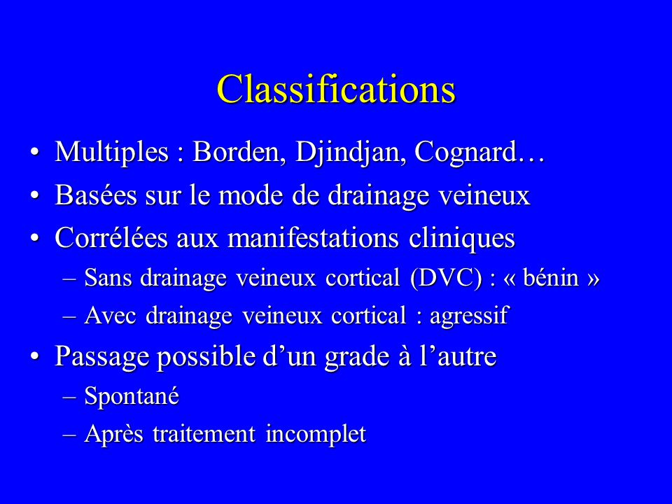Classifications Multiples : Borden, Djindjan, Cognard…Multiples : Borden, Djindjan, Cognard… Basées sur le mode de drainage veineuxBasées sur le mode