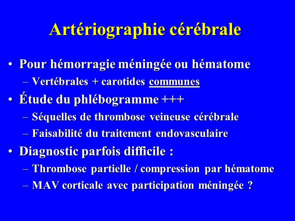 Artériographie cérébrale Pour hémorragie méningée ou hématomePour hémorragie méningée ou hématome –Vertébrales + carotides communes Étude du phlébogramme +++Étude du phlébogramme +++ –Séquelles de thrombose veineuse cérébrale –Faisabilité du traitement endovasculaire Diagnostic parfois difficile :Diagnostic parfois difficile : –Thrombose partielle / compression par hématome –MAV corticale avec participation méningée ?