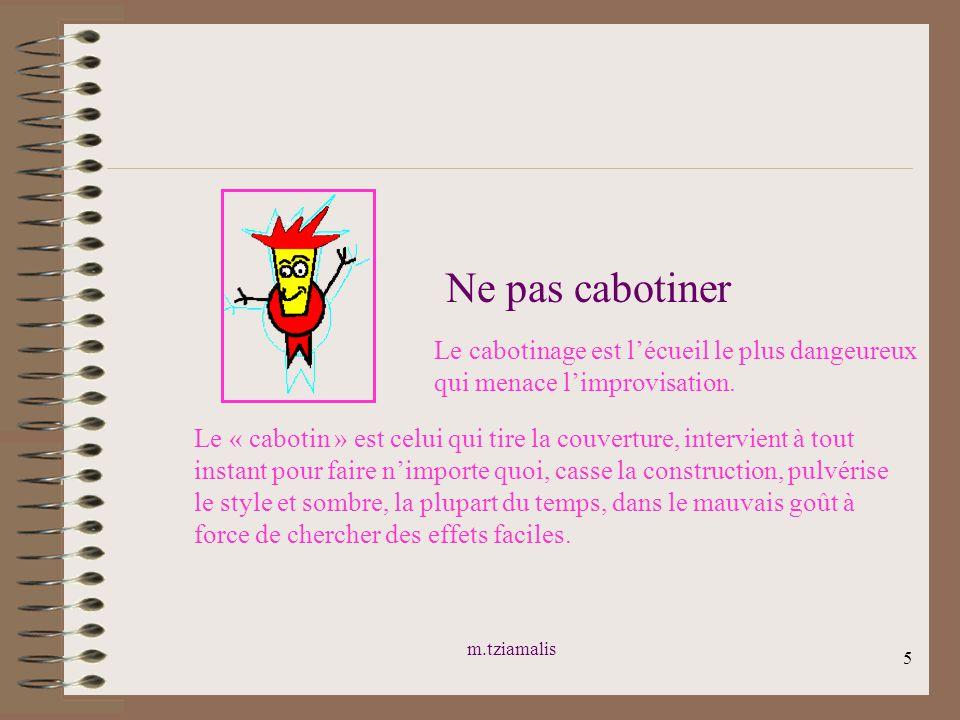 m.tziamalis 5 Ne pas cabotiner Le cabotinage est lécueil le plus dangeureux qui menace limprovisation. Le « cabotin » est celui qui tire la couverture