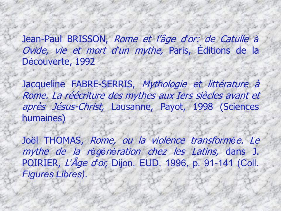 Jean-Paul BRISSON, Rome et lâge d or: de Catulle à Ovide, vie et mort d un mythe, Paris, É ditions de la D é couverte, 1992 Jacqueline FABRE-SERRIS, M