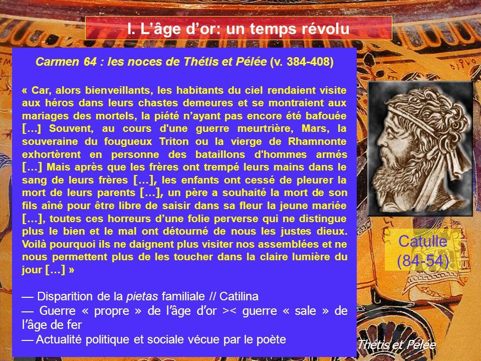 I. Lâge dor: un temps révolu Catulle (84-54) La procession des dieux à loccasion des noces de Thétis et Pélée Carmen 64 : les noces de Thétis et Pélée