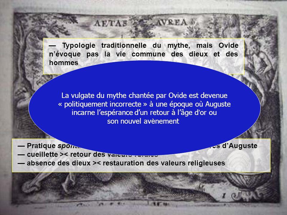 Typologie traditionnelle du mythe, mais Ovide névoque pas la vie commune des dieux et des hommes Pour Ovide, ce temps est irrémédiablement perdu, ce q