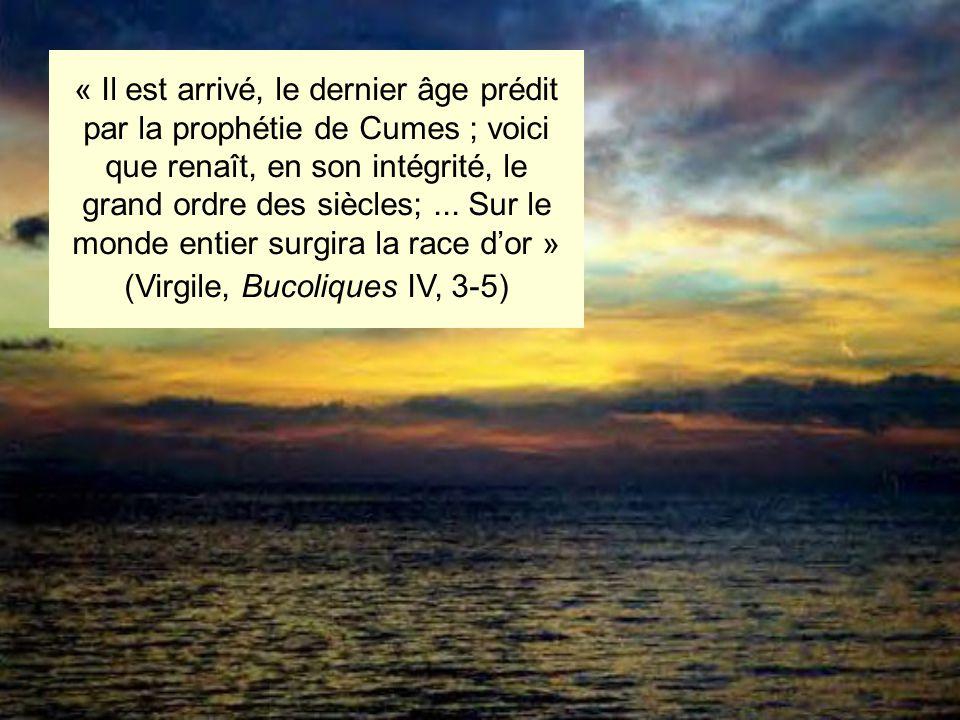 « Il est arrivé, le dernier âge prédit par la prophétie de Cumes ; voici que renaît, en son intégrité, le grand ordre des siècles;... Sur le monde ent