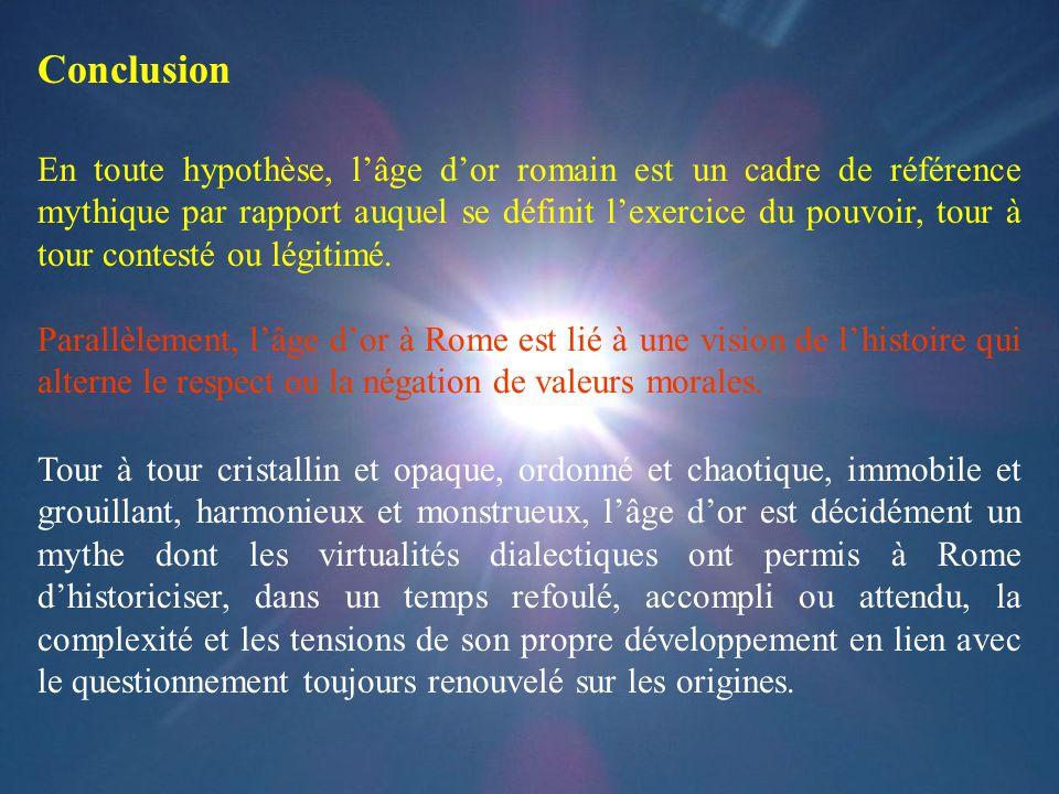 Conclusion En toute hypothèse, lâge dor romain est un cadre de référence mythique par rapport auquel se définit lexercice du pouvoir, tour à tour cont