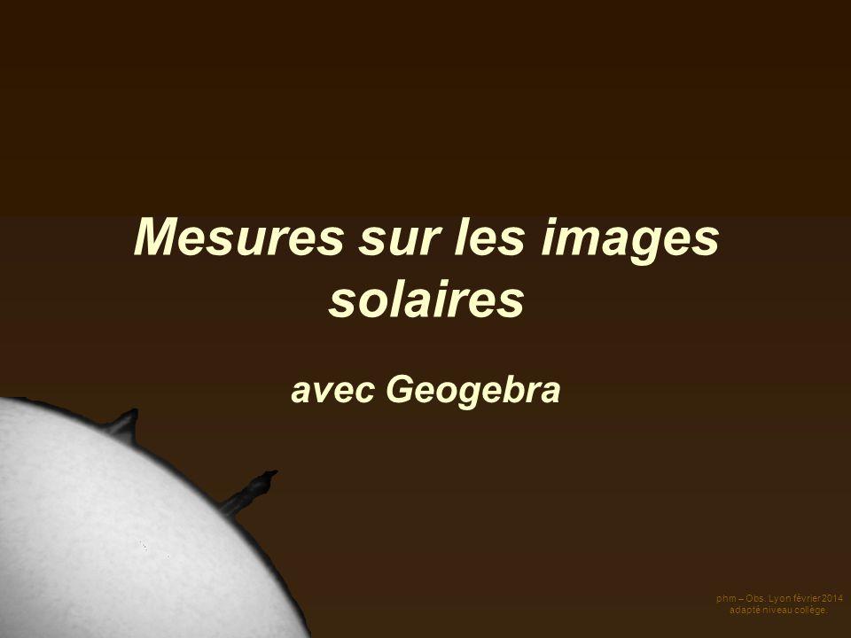 Mesures sur les images solaires avec Geogebra phm – Obs. Lyon février 2014 adapté niveau collège.