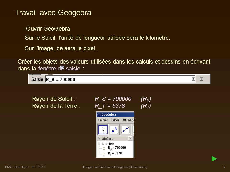 PhM - Obs. Lyon - avril 2013Images solaires sous Geogebra (dimensions)6 Travail avec Geogebra Ouvrir GeoGebra Sur le Soleil, lunité de longueur utilis