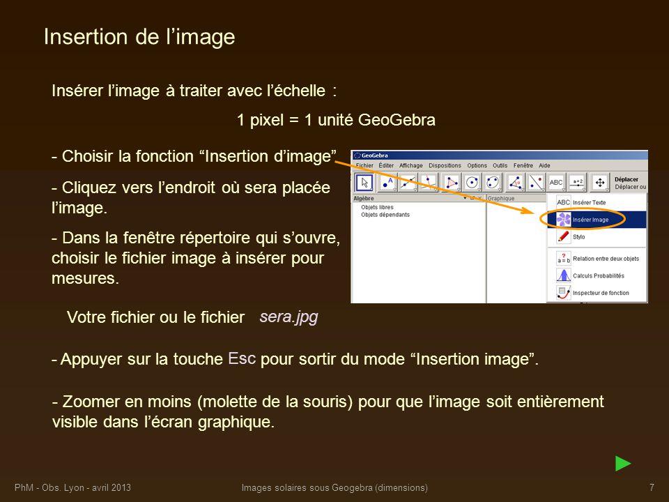 PhM - Obs. Lyon - avril 2013Images solaires sous Geogebra (dimensions)7 Insertion de limage Insérer limage à traiter avec léchelle : - Cliquez vers le