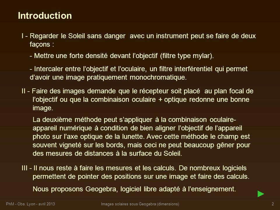 PhM - Obs. Lyon - avril 2013Images solaires sous Geogebra (dimensions)2 Introduction I - Regarder le Soleil sans danger avec un instrument peut se fai