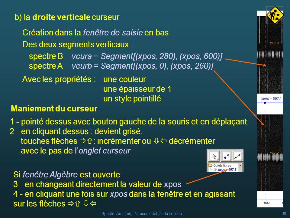 Spectre Arcturus - Vitesse orbitale de la Terre37 Placer le curseur sur la page entre les deux spectres à laide de la souris (bouton gauche appuyé) Ouvrir sa fenêtre Propriétés Curseur (suite) Onglet Curseur : horizontal largeur = 1000 Onglet Basique dévalider loption Position absolue à lécran.