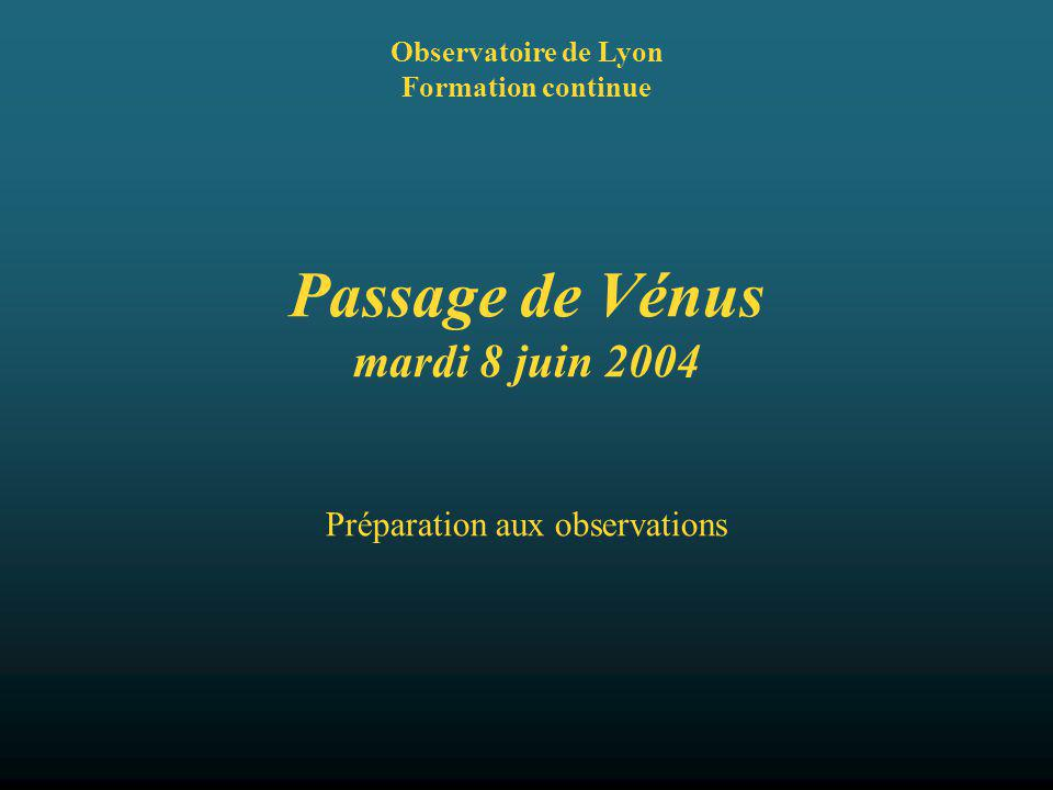 Passage de Vénus mardi 8 juin 2004 Observatoire de Lyon Formation continue Préparation aux observations