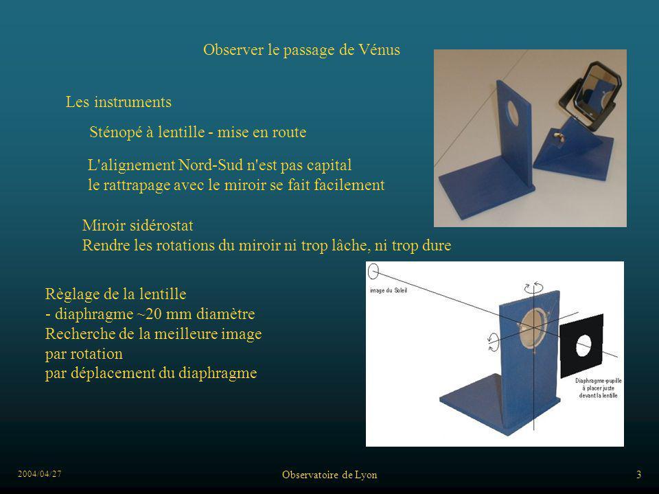 2004/04/27 Observatoire de Lyon3 Les instruments Observer le passage de Vénus Sténopé à lentille - mise en route L alignement Nord-Sud n est pas capital le rattrapage avec le miroir se fait facilement Miroir sidérostat Rendre les rotations du miroir ni trop lâche, ni trop dure Règlage de la lentille - diaphragme ~20 mm diamètre Recherche de la meilleure image par rotation par déplacement du diaphragme