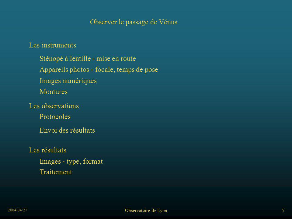 2004/04/27 Observatoire de Lyon6 Les instruments Les observations Les résultats Observer le passage de Vénus Images - type, format Protocoles Appareils photos - focale, temps de pose Sténopé à lentille - mise en route Images numériques Traitement Montures Envoi des résultats