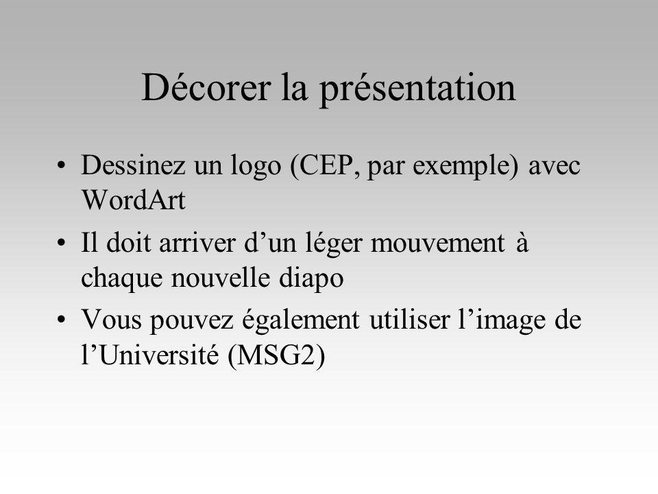 Décorer la présentation Dessinez un logo (CEP, par exemple) avec WordArt Il doit arriver dun léger mouvement à chaque nouvelle diapo Vous pouvez égale