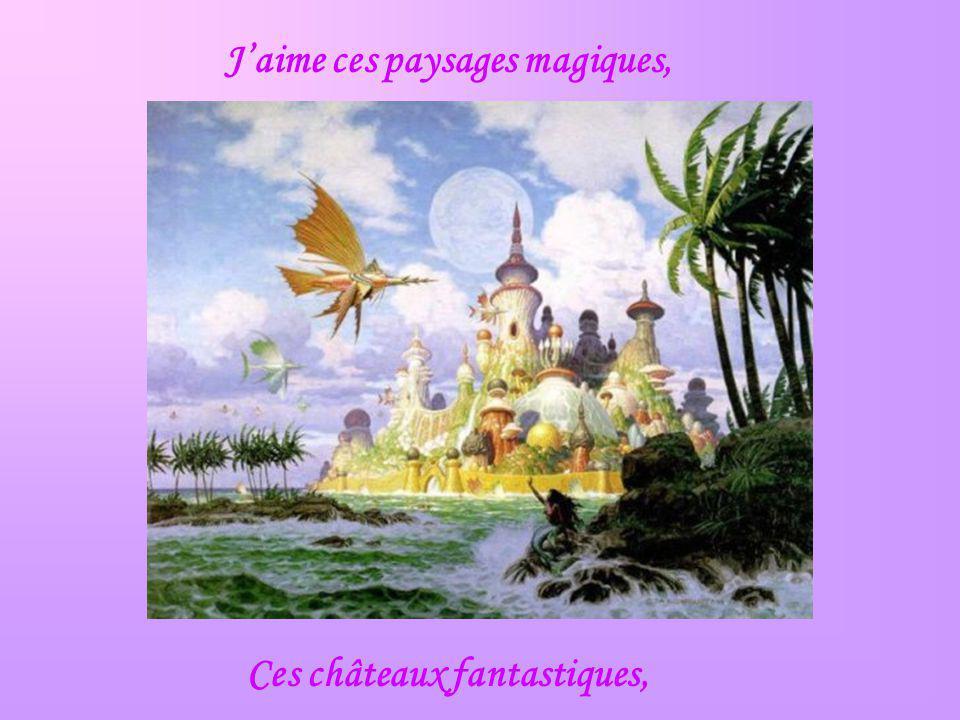 Jaime ces paysages magiques, Ces châteaux fantastiques,